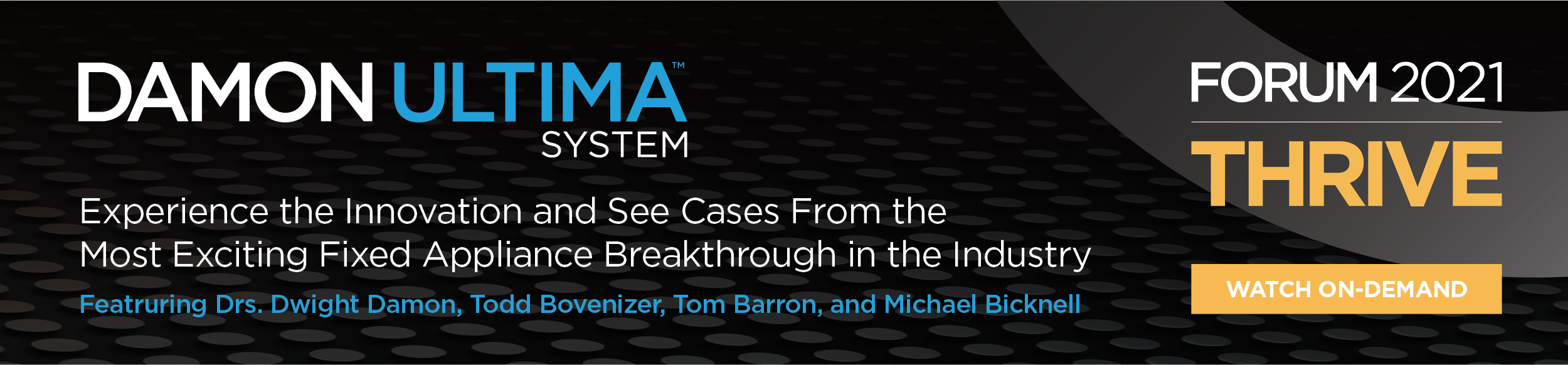 Damon Ultima System | Experience the Innovation and See Cases From the Most Exciting Fixed Appliance Breakthrough in the Industry | FORUM 2021 THRIVE | Watch On-Demand
